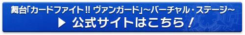 舞台「カードファイト!! ヴァンガード」~バーチャル・ステージ~ 公式サイトはこちら!