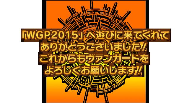 「WGP2015」へ遊びに来てくれてありがとうございました! これからもヴァンガードをよろしくお願いします!