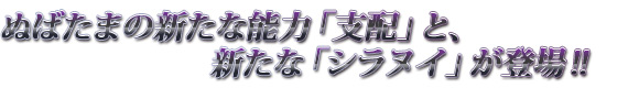 ぬばたまの新たな能力「支配」と、新たな「シラヌイ」が登場!!