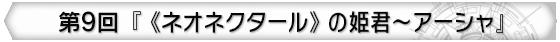 第9回 『《ネオネクタール》の姫君~アーシャ』