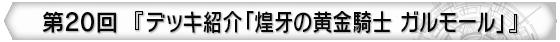 第20回 『デッキ紹介「煌牙の黄金騎士 ガルモール」』