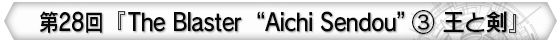 "第28回 『The Blaster ""Aichi Sendou""③ 王と剣』"