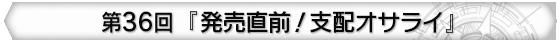 第36回 『発売直前!支配オサライ』