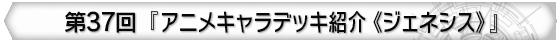 第37回 『アニメキャラデッキ紹介《ジェネシス》』