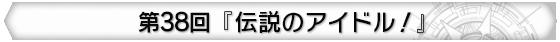第38回 『伝説のアイドル!』