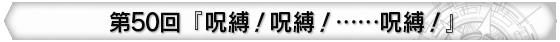第50回 『呪縛!呪縛!……呪縛!』