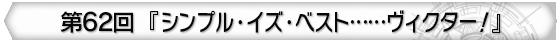 第62回 『シンプル・イズ・ベスト……ヴィクター!』