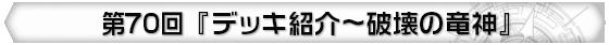 第70回 『デッキ紹介~破壊の竜神』
