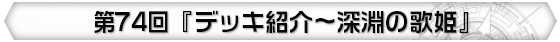 第74回 『デッキ紹介~深淵の歌姫』