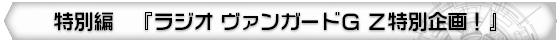 特別編 『ラジオ ヴァンガードG Z特別企画!』
