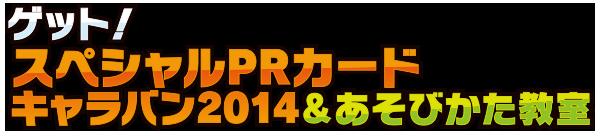 ゲット!スペシャルPRカードキャラバン2014&あそびかた教室