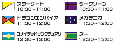 「スターゲート」10:30~11:00「ダークゾーン」10:30~11:00、「ドラゴンエンパイア」11:30~12:00、「メガラニカ」11:30~12:00、「ユナイテッドサンクチュアリ」12:30~13:00、「ズー」12:30~13:00
