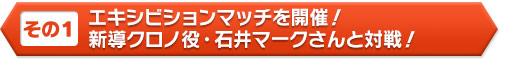 エキシビションマッチを開催! 新導クロノ役・石井マークさんと対戦!